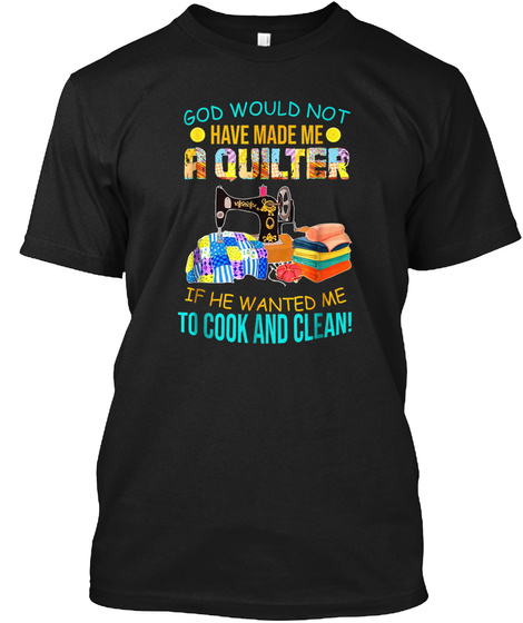 God Would Not Have Made Me A Quilter Sew Black T-Shirt Front