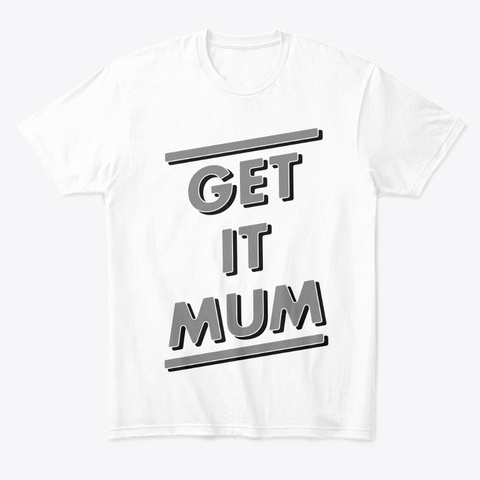 Get It Mum White T-Shirt Front