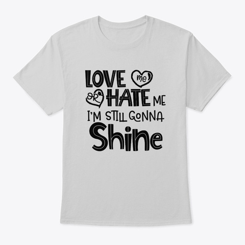 Love Me Or Hate Me I'm Still Gonna Shine Light Steel T-Shirt Front