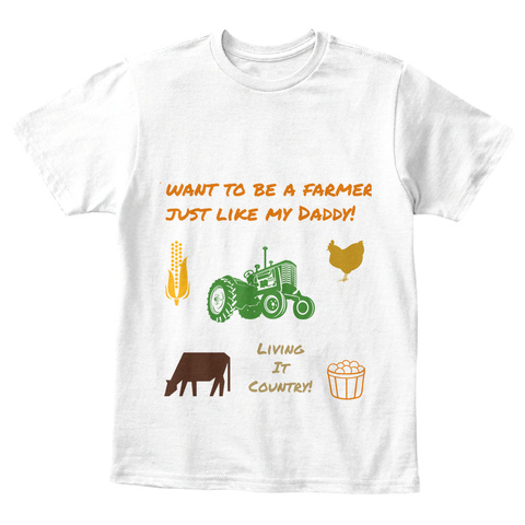 Want To Be A Farmer Just Like My Daddy!Living It Country! White T-Shirt Front