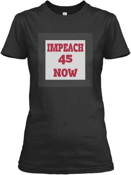 Impeach 45 Now Black T-Shirt Front