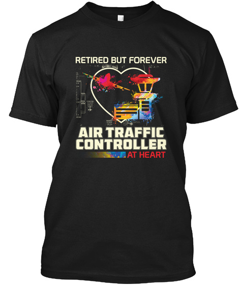 Retired But Forever Air Traffic Controller At Heart Black T-Shirt Front
