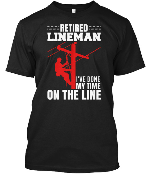 Retired Lineman Done My Time On The Line Black T-Shirt Front
