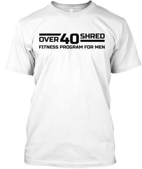 Over 40 Shred Fitness Program For Men White T-Shirt Front
