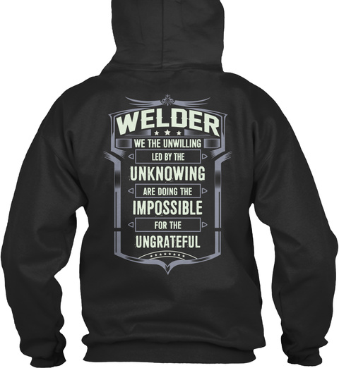 Welder We The Unwilling Led By The Unknowing Are Doing The Impossible For The Ungrateful Jet Black T-Shirt Back