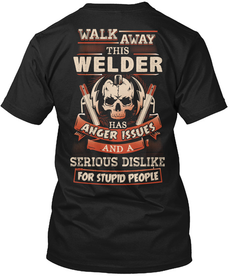 Walk Away This Welder Has Anger Issues Serious Dislike For Stupid People Black T-Shirt Back