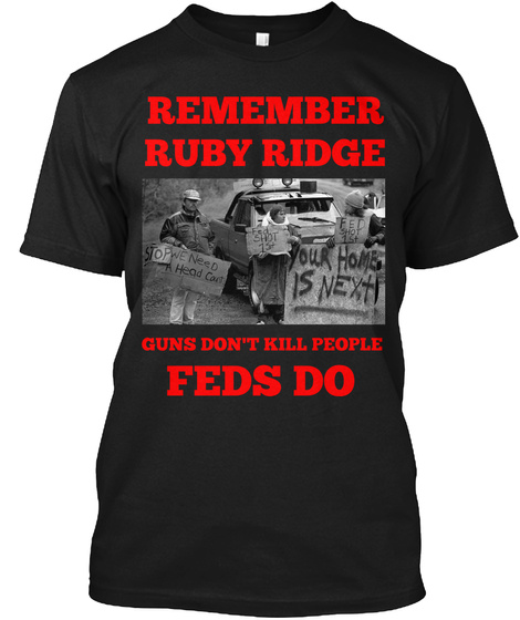 Remember Ruby Ridge Stop We Need A Head Court Fed Shot 1st Fed Shot 1st Your Homes Is Next Guns Don't Kill People... Black T-Shirt Front