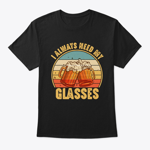 I Always Need My Glasses Funny Beer Black T-Shirt Front