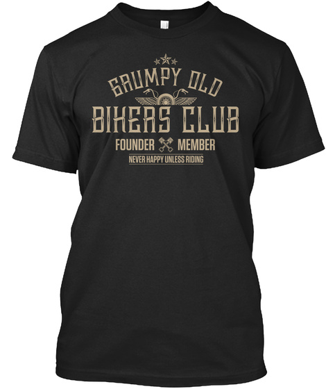 Grumpy Old Bihers Club Founder Member Never Happy Unless Riding  Black T-Shirt Front