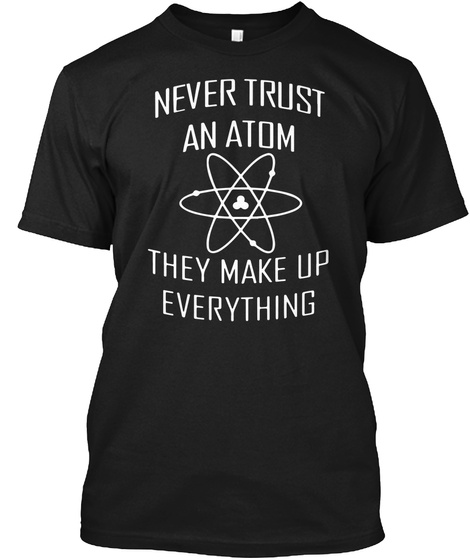 Never Trust An Atom They Make Up Everything Black T-Shirt Front