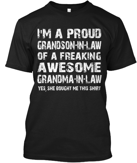 I'm A Proud Grandson In Law Of A Freaking Awesome Grandma In Law Yes She Bought Me This Shirt Black T-Shirt Front