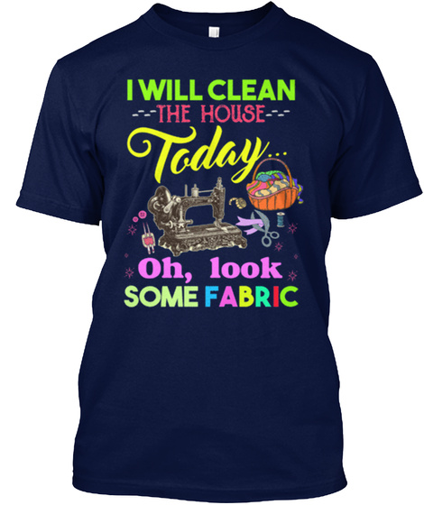I Will Clean The House Today Oh, Look Some Fabric Navy T-Shirt Front