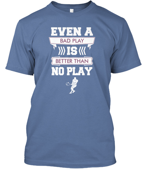 Even A Bad Play Is Better Than No Play Denim Blue T-Shirt Front