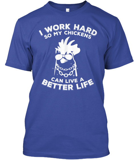 I Work Hard So My Chickens Can Live Better Life Deep Royal T-Shirt Front