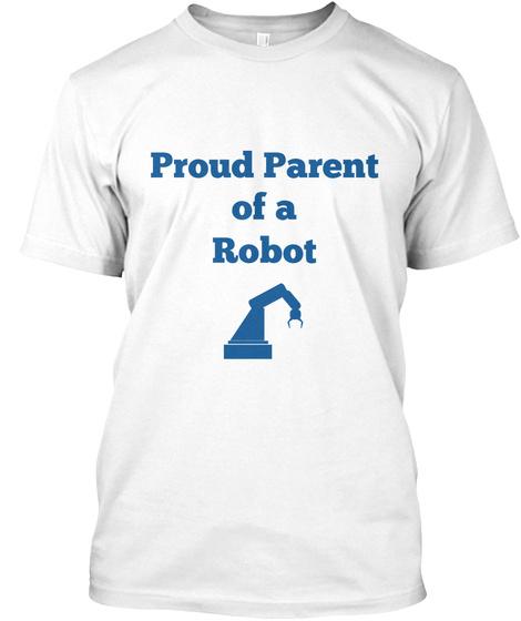 Proud Parent Of A Robot White T-Shirt Front