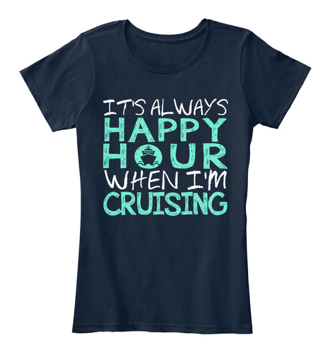 It's Always Happy Hour When I'm Cruising New Navy Women's T-Shirt Front