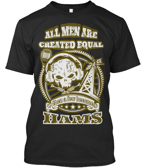 All Men Are Created Equal Then A Few Become Hams Black T-Shirt Front