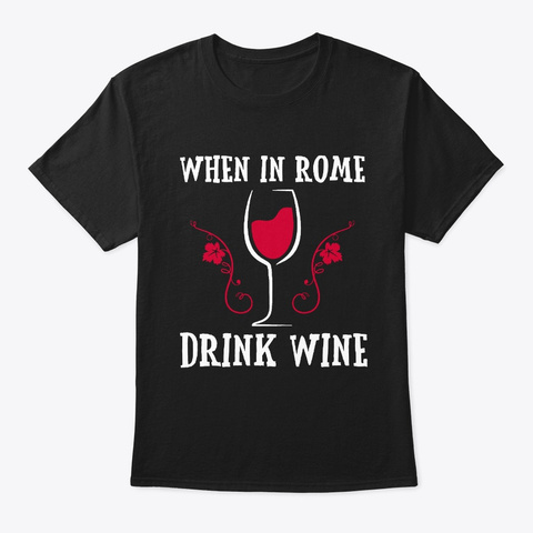 When In Rome Drink Wine Lover T Shirt Black T-Shirt Front