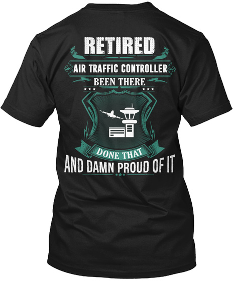 Retired Air Traffic Controller Been There And Damn Proud Of It Black T-Shirt Back