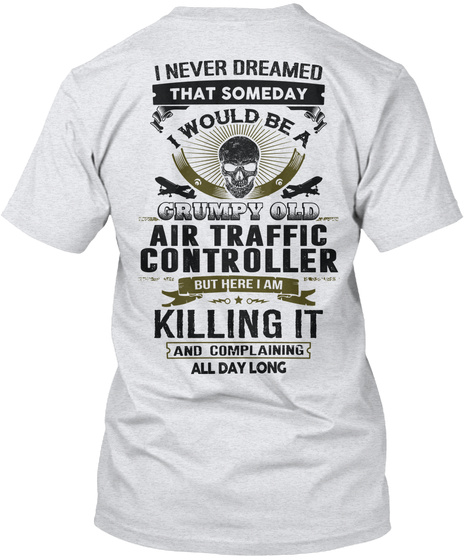 I Never Dreamed That Someday Would Be A Grumpy Old Air Traffic Controller But Here I Am Killing It And Complaining... Ash T-Shirt Back