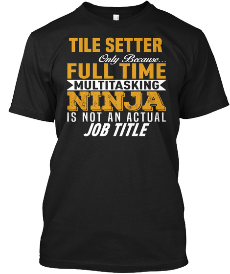 Tile Setter Only Because Full Time Multitasking Ninja Is Not An Actual Job Title Black T-Shirt Front