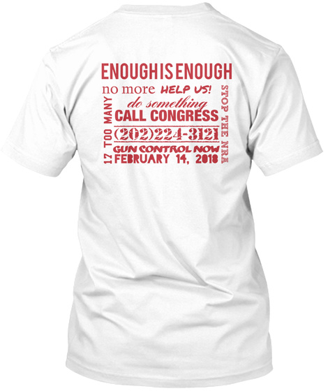 Enough Is Enough No More Help Us Do Something Call Congress 2022243121 Gun Control Now February 14 2018 17 Too Many... White T-Shirt Back