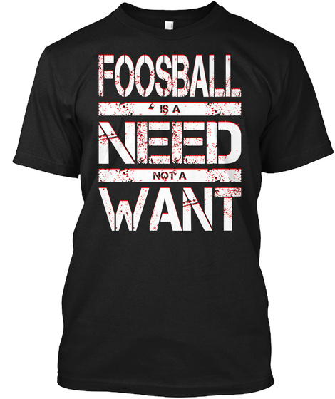 Foosball Is A Need Not A Want Black T-Shirt Front