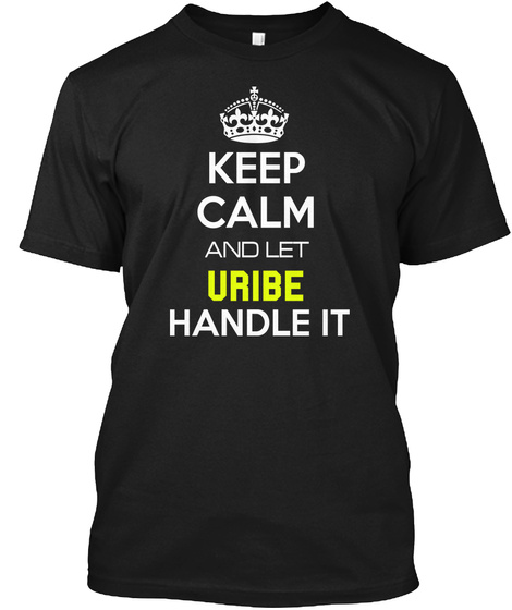 Keep Calm And Let Uribe Handle It Black T-Shirt Front