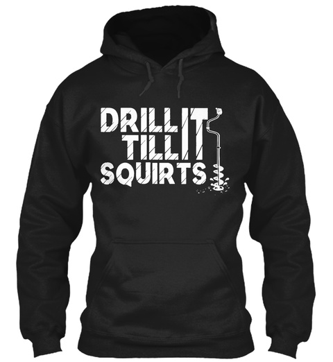 Drill It Till Squirts  Black T-Shirt Front