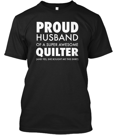 Proud Husband Of A Super Awesome Quilter (And Yes,She Bought Me This Shirt) Black T-Shirt Front