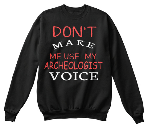 Don't Make Me Use My Archeologist Voice Black T-Shirt Front
