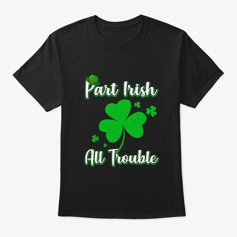 St Patricks Day Part Irish All Trouble Black T-Shirt Front