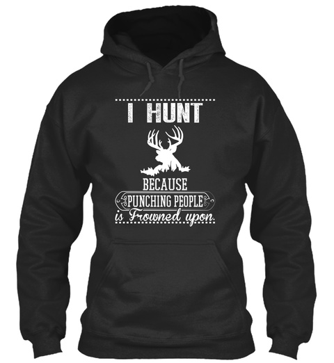 I Hunt Because Punching People Is Frowned Upon Jet Black T-Shirt Front