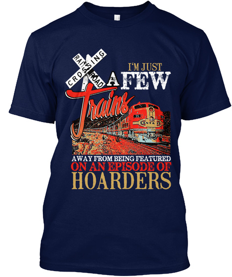 Crossing Ra Road Trains I'm Just A Few Away From Being Featured On An Episode Of Hoarders Navy T-Shirt Front