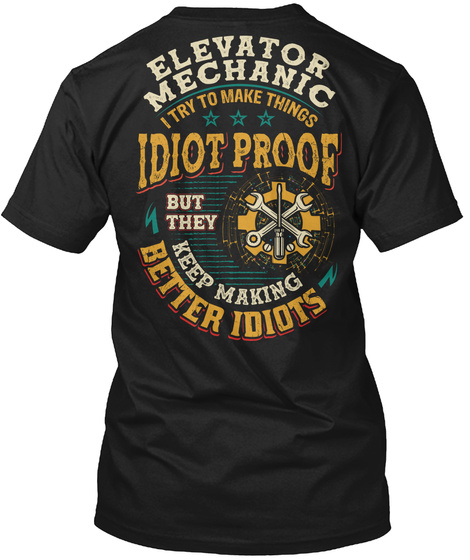 Mechanic I Try To Make Things Idiot Proof But They Keep Making Better Idiots Black T-Shirt Back
