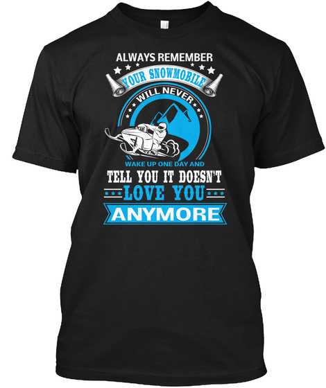 Always Remember Your Snowmobile Will Never Wake Up One Day And Tell You It Doesn't Love You Anymore Black T-Shirt Front