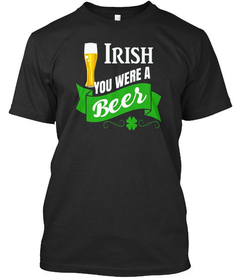 Irish You Were A Beer T Shirt Black T-Shirt Front