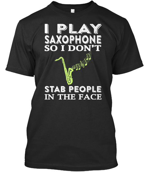 I Play Saxophone So I Don't Stab People In The Face Black T-Shirt Front