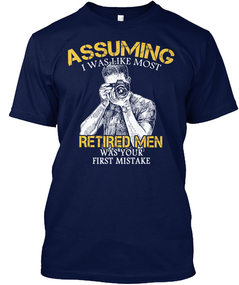 Assuming I Was Like Most Retired Men Was Your First Mistake Navy T-Shirt Front