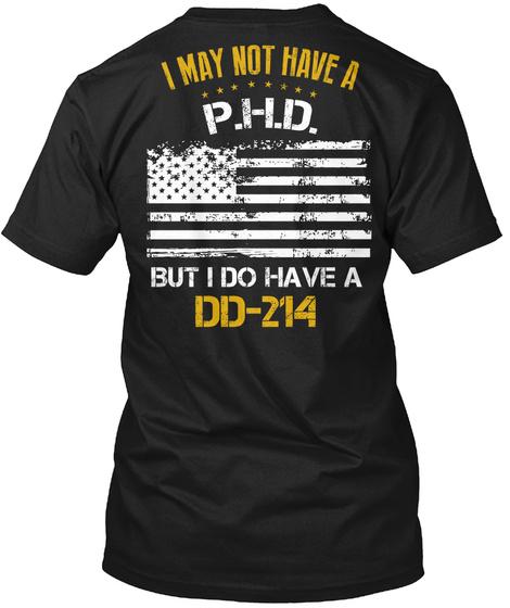 I May Not Have A P.H.D. But I Do Have A Dd 214 Black T-Shirt Back