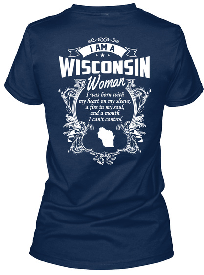 I Am A Wisconsin Woman. I Was Born With My Heart On My Sleeve, A Fire In My Soul, And A Mouth I Can't Control  Navy T-Shirt Back