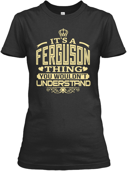 It's A Ferguson Thing You Wouldn't Understand Black T-Shirt Front