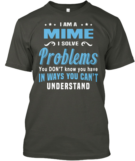 I Am A Mime I Solve Problems You Don't Know You Have In Ways You Can't Understand Smoke Gray T-Shirt Front
