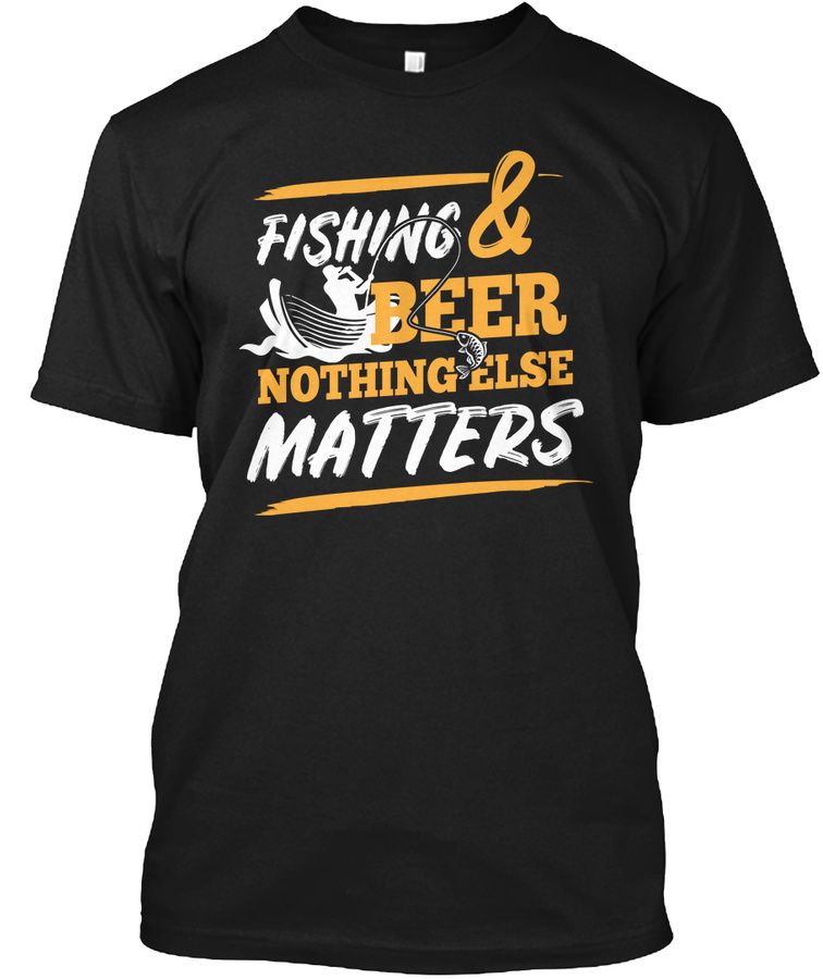 Fishing Fishing And Beer Nothing Else Unisex Tshirt