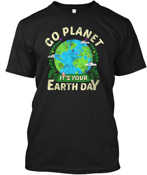 Go Planet It's Your Earth Day Black T-Shirt Front