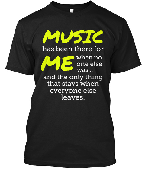 Music Has Been There For Me When No One Else Was... Black T-Shirt Front