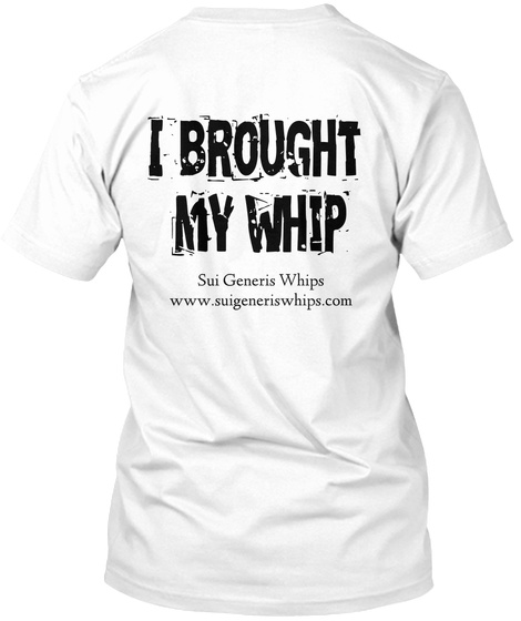 I Brought  My Whip Sui Generis Whips Www.Suigeneriswhips.Com White T-Shirt Back