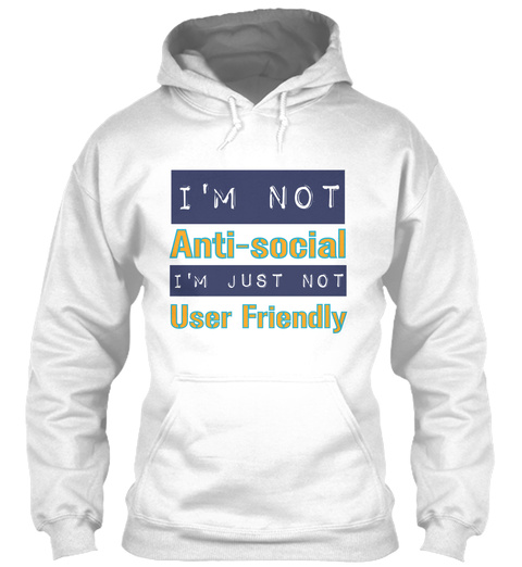 I'm Not Anti   Social I'm Just Not User Friendly White T-Shirt Front