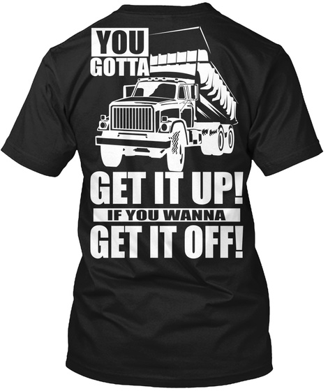 You Gotta Get It Up! If You Wanna Get It Off! Black T-Shirt Back
