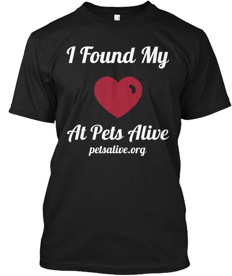 I Found My Love At Pets Alive Petsalive. Org Black T-Shirt Front